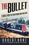 The Bullet: Stories from the Newfoundland Railway - Robert Hunt with Forward by Wayne Greenland
