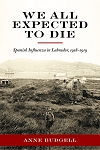 We All Expected To Die - Spanish Influenza in Labrador, 1918-1919 -  Anne Budgell