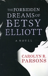 The Forbidden Dreams of Betsy Elliott - Carolyn R. Parsons - A Novel