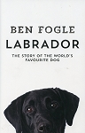 LABRADOR - The Story of the World's Favourite Dog - Ben Fogle - Hard Cover
