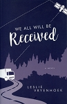 We All Will Be Received - A Novel - Leslie Vryenhoek