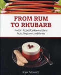 From Rum To Rhubarb - Modern Recipes for Newfoundland Fruits, Vegetables, and Berries - Roger Pickavance