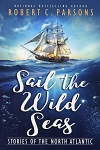 Sail the Wild Seas - Stories of the North Atlantic - Robert C. Parsons
