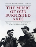 The Music of Our Burnished Axes - Songs and Stories of the Woods Workers of NL & Lab - Ursula A. Kelly & Meghan C. Forsyth