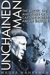 Unchained Man - The Arctic Life and Times of Captain Robert Abram Bartlett