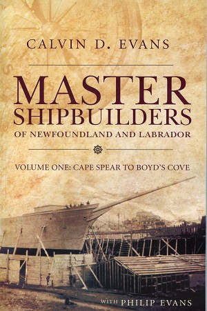 Master Shipbuilders of Newfoundland and Labrador - Vol. 1 - Calvin D. Evans