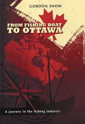 From Fishing Boat To Ottawa - A Journey in the fishing industry -  Gordon Snow