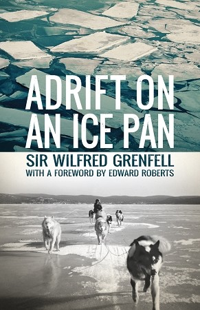 Adrift on an Ice Pan - Sir Wilfred Grenfell - With A Forward by Edward Roberts