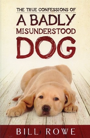 True Confessions of a Badly Misunderstood Dog - Bill Rowe