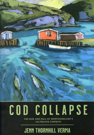 Cod Collapse - The Rise and Fall of Newfoundland's Saltwater Cowboys - Jenn Thornhill Verma
