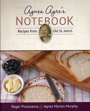 Agnes Ayre's - Notebook - Recipes from Old St. John's - Roger Pickavance & Agnes Marion Murphy