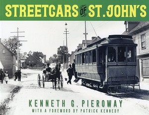 Streetcars of St John`s - Kenneth G. Pieroway - Foreword by Patrick Kennedy - Hard Cover