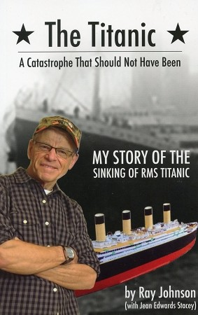 The Titanic - A Catastrophe That Should Not Have Been - My Story of the Sinking of RMS Titanic - Ray Johnson - With Jean Edwards Stacey