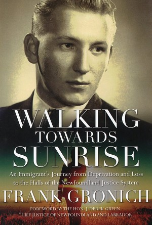 Walking Towards Sunrise -  Frank Gronich - Foreward by Hon. J. Derek Green Chief Justice of Newfoundland and Labrador