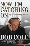 Now I'm Catching On - My Life On and Off the Air - Bob Cole with Stephen Brunt