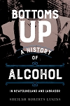 Bottoms Up: A History of Alcohol in Newfoundland and Labrador - Sheilah Roberts Lukins