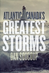 Atlantic Canada's Greatest Storms - Dan Soucoup